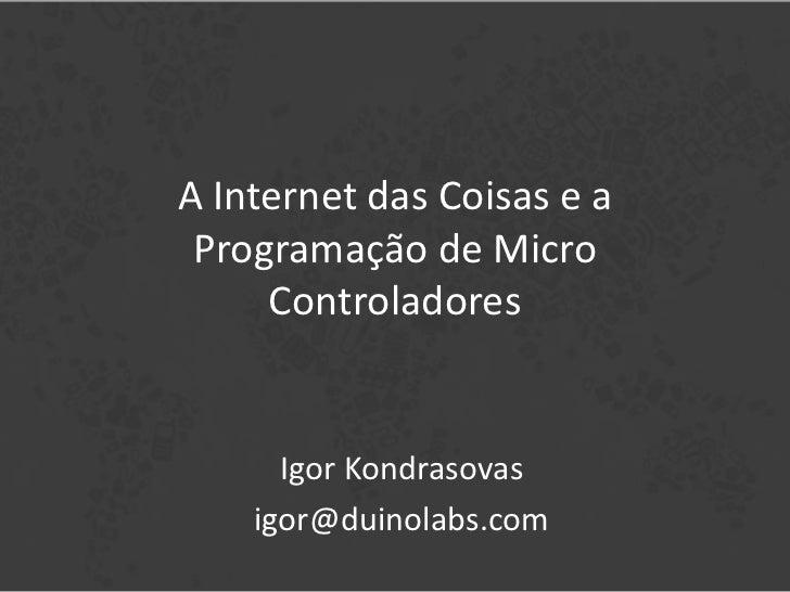A Internet das Coisas e a Programação de Micro     Controladores      Igor Kondrasovas    igor@duinolabs.com