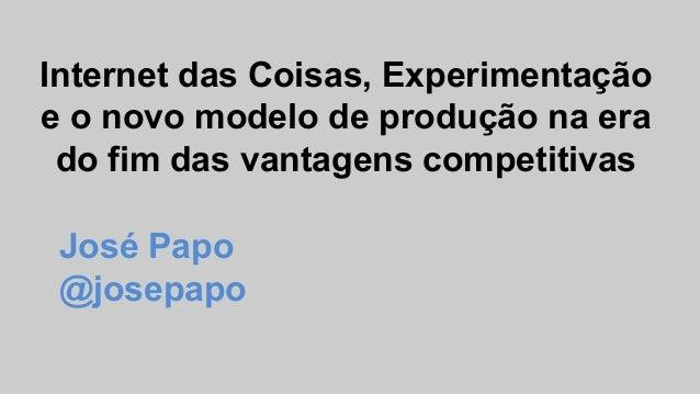 Internet das Coisas, Experimentação e o novo modelo de produção na era do fim das vantagens competitivas José Papo @josepa...