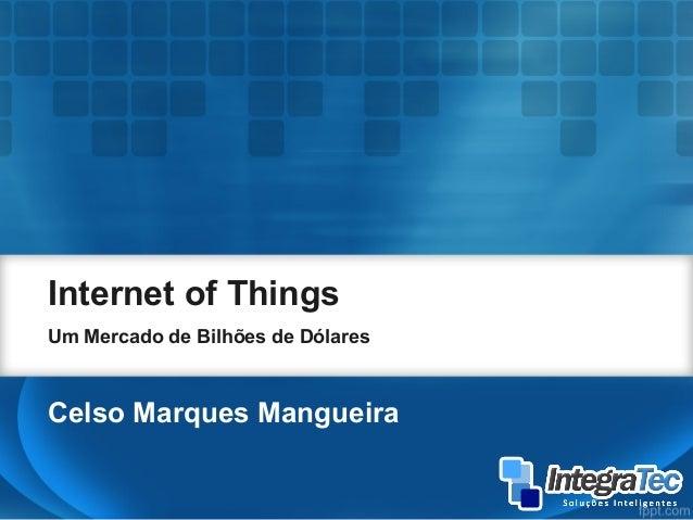 Internet of Things Um Mercado de Bilhões de Dólares Celso Marques Mangueira