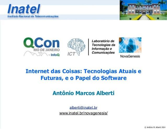 © Antônio M. Alberti 2014  Internet das Coisas: Tecnologias Atuais e  Futuras, e o Papel do Software  Antônio Marcos Alber...