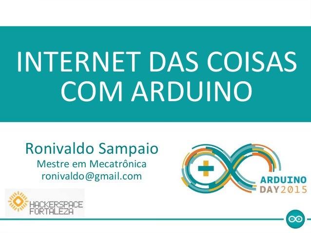 Ronivaldo Sampaio Mestre em Mecatrônica ronivaldo@gmail.com INTERNET DAS COISAS COM ARDUINO