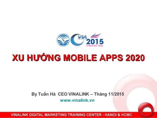 XU HƯỚNG MOBILE APPS 2020XU HƯỚNG MOBILE APPS 2020 By Tuấn Hà CEO VINALINK – Tháng 11/2015 www.vinalink.vn