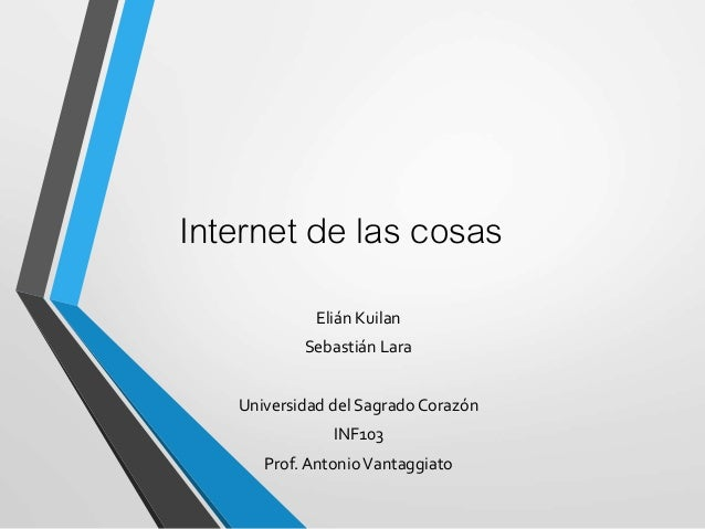 Internet de las cosas Elián Kuilan Sebastián Lara Universidad del Sagrado Corazón INF103 Prof. AntonioVantaggiato