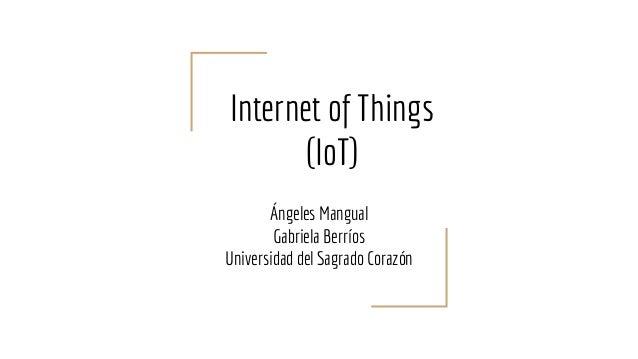 Internet of Things (IoT) Ángeles Mangual Gabriela Berríos Universidad del Sagrado Corazón