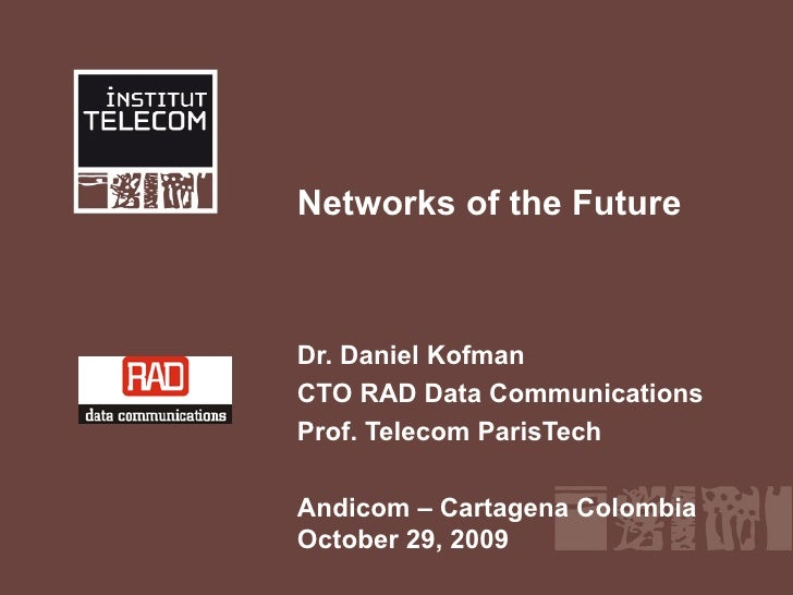 Networks of the Future Dr. Daniel Kofman CTO RAD Data Communications Prof. Telecom ParisTech Andicom – Cartagena Colombia ...