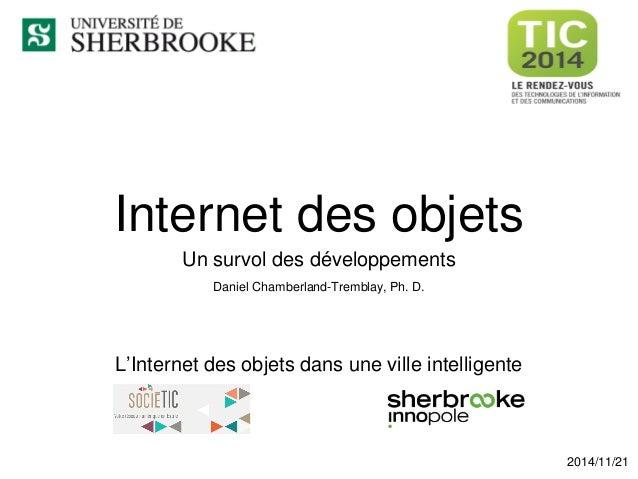 Internet des objets  Un survol des développements  Daniel Chamberland-Tremblay, Ph. D.  2014/11/21  L'Internet des objets ...
