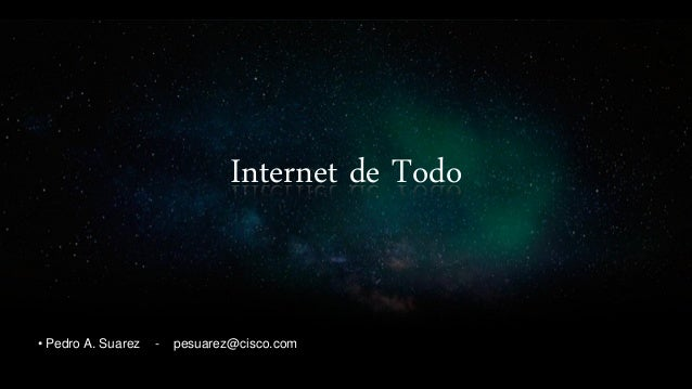 Internet de Todo • Pedro A. Suarez - pesuarez@cisco.com