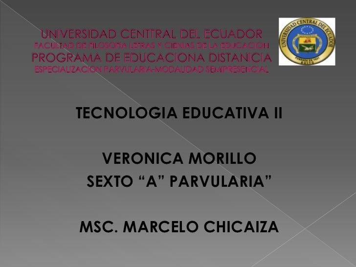 """TECNOLOGIA EDUCATIVA II   VERONICA MORILLO SEXTO """"A"""" PARVULARIA""""MSC. MARCELO CHICAIZA"""
