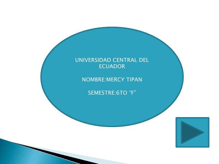 """UNIVERSIDAD CENTRAL DEL        ECUADOR  NOMBRE:MERCY TIPAN   SEMESTRE:6TO """"F"""""""