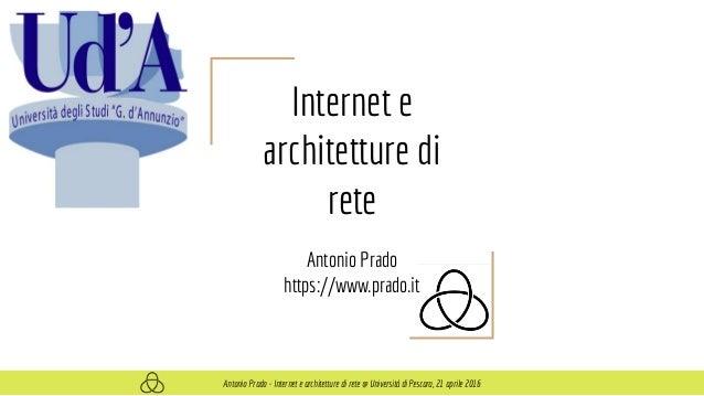 Internet e architetture di rete Antonio Prado https://www.prado.it Antonio Prado - Internet e architetture di rete @ Unive...