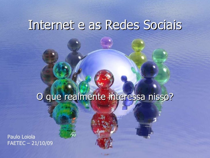Internet e as Redes Sociais O que realmente interessa nisso? Paulo Loiola FAETEC – 21/10/09
