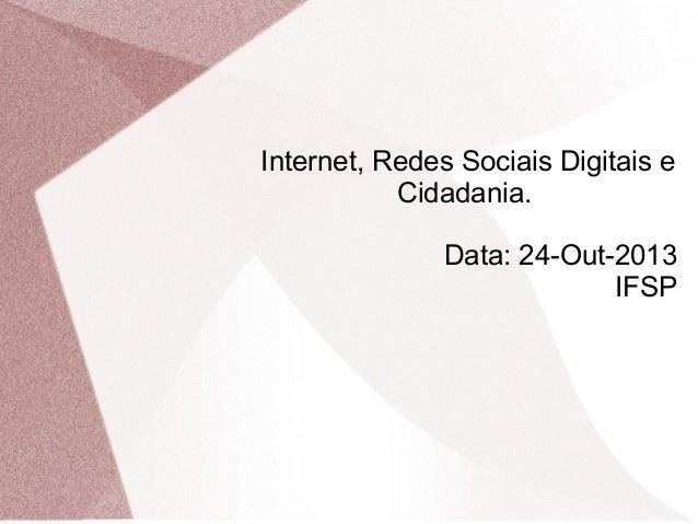 Internet, Redes Sociais Digitais e Cidadania. Data: 24-Out-2013 IFSP