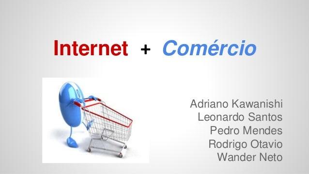 Internet + Comércio Adriano Kawanishi Leonardo Santos Pedro Mendes Rodrigo Otavio Wander Neto