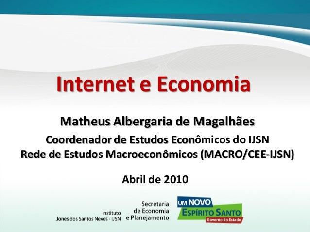 Internet e Economia Matheus Albergaria de Magalhães Coordenador de Estudos Econômicos do IJSN Rede de Estudos Macroeconômi...