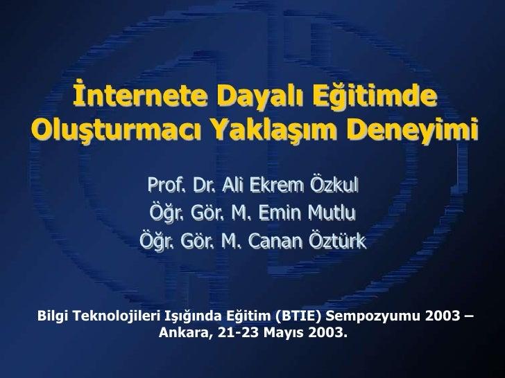 İnternete Dayalı EğitimdeOluşturmacı Yaklaşım Deneyimi               Prof. Dr. Ali Ekrem Özkul               Öğr. Gör. M. ...