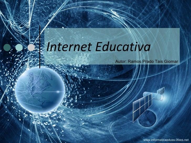 Internet Educativa Autor: Ramos Prado Tais Giomar www.informaticaeduss.0fees.net
