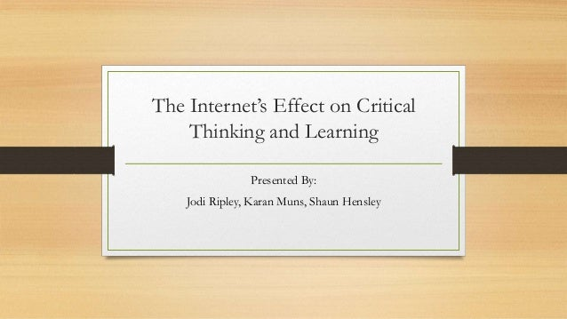 The Internet's Effect on Critical Thinking and Learning Presented By: Jodi Ripley, Karan Muns, Shaun Hensley
