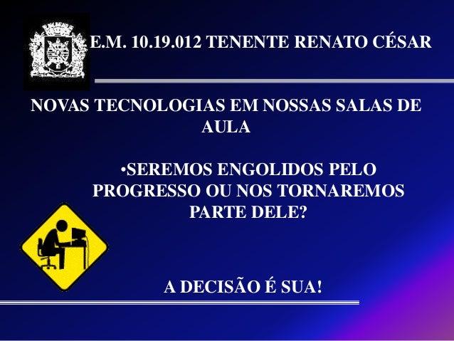 E.M. 10.19.012 TENENTE RENATO CÉSARNOVAS TECNOLOGIAS EM NOSSAS SALAS DE               AULA       •SEREMOS ENGOLIDOS PELO  ...