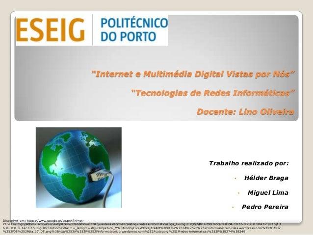 """""""Internet e Multimédia Digital Vistas por Nós""""""""Tecnologias de Redes Informáticas""""Docente: Lino OliveiraTrabalho realizado ..."""