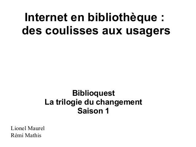 Internet en bibliothèque : des coulisses aux usagers Biblioquest La trilogie du changement Saison 1 Lionel Maurel Rémi Mat...