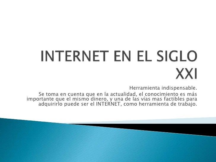 INTERNET EN EL SIGLO XXI<br />Herramienta indispensable.<br />Se toma en cuenta que en la actualidad, el conocimiento es m...