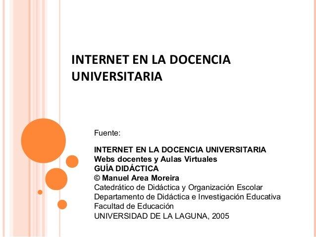 INTERNET EN LA DOCENCIA UNIVERSITARIA Fuente: INTERNET EN LA DOCENCIA UNIVERSITARIA Webs docentes y Aulas Virtuales GUÍA D...