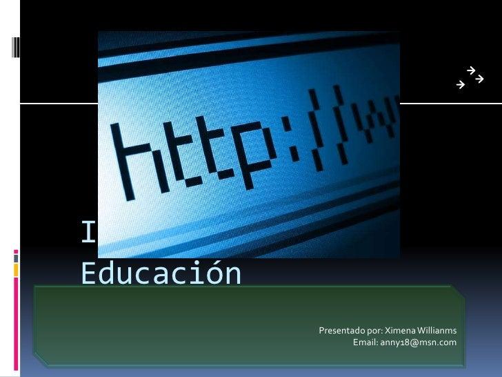 Internet en la Educación<br />Presentado por: Ximena Willianms<br />Email: anny18@msn.com<br />