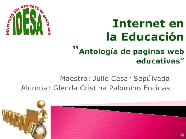 """Internet en la Educación""""Antología de paginas web educativas""""<br />Maestro: Julio Cesar Sepúlveda<br />Alumna: Glenda Cris..."""
