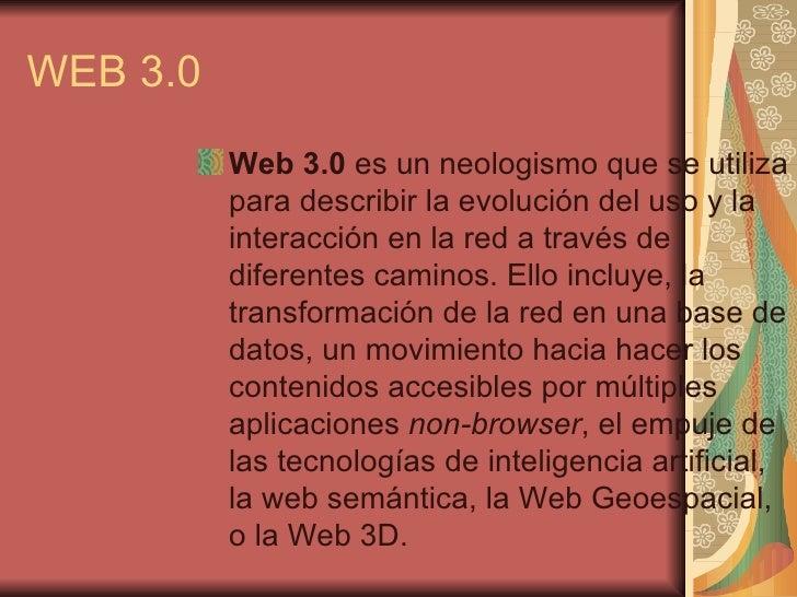 WEB 3.0 <ul><li>Web 3.0 es unneologismoque se utiliza para describir la evolución del uso y la interacción enla reda ...