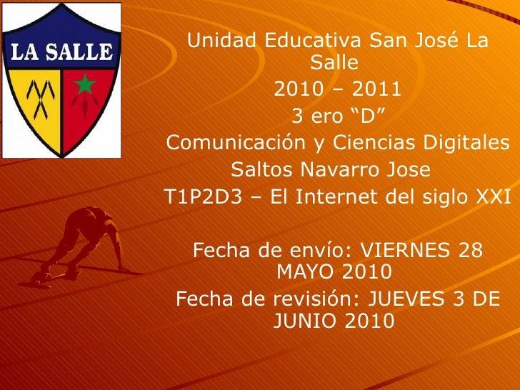"""Unidad Educativa San José La Salle  2010 – 2011 3 ero """"D"""" Comunicación y Ciencias Digitales Saltos Navarro Jose  T1P2D3 – ..."""