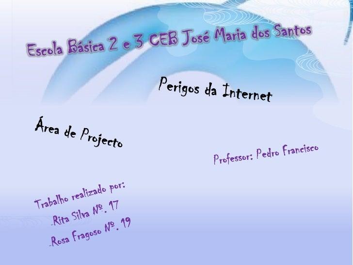 Escola Básica 2 e 3 CEB José Maria dos Santos<br />Perigos da Internet<br />Área de Projecto<br />Professor: Pedro Francis...