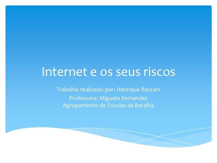 Internet e os seus riscos  Trabalho realizado por: Henrique Bassani      Professora: Miguela Fernandes    Agrupamento de E...