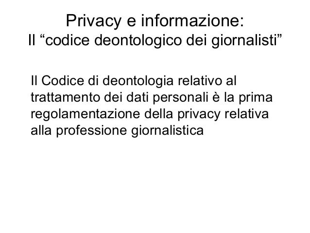 """Privacy e informazione: Il """"codice deontologico dei giornalisti"""" Il Codice di deontologia relativo al trattamento dei dati..."""
