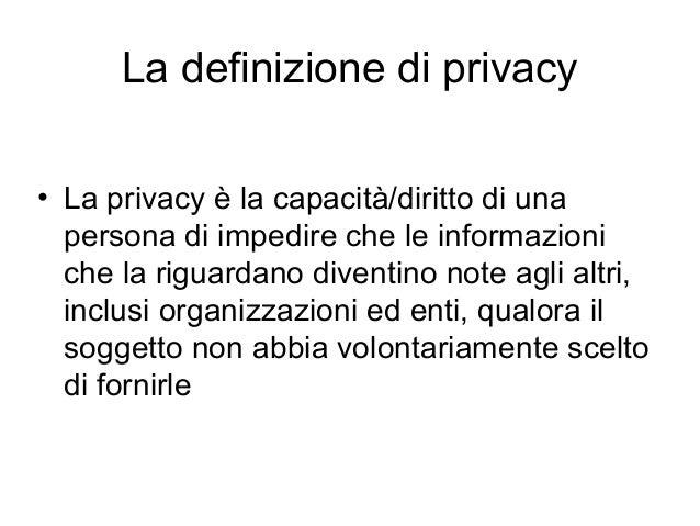 La definizione di privacy • La privacy è la capacità/diritto di una persona di impedire che le informazioni che la riguard...
