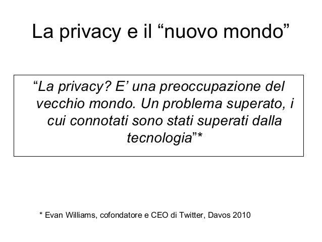 """La privacy e il """"nuovo mondo"""" """"La privacy? E' una preoccupazione del vecchio mondo. Un problema superato, i cui connotati ..."""
