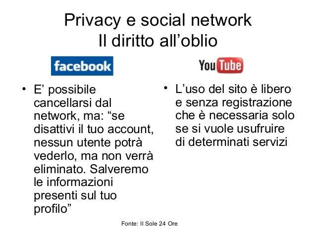 """Privacy e social network Il diritto all'oblio • E' possibile cancellarsi dal network, ma: """"se disattivi il tuo account, ne..."""