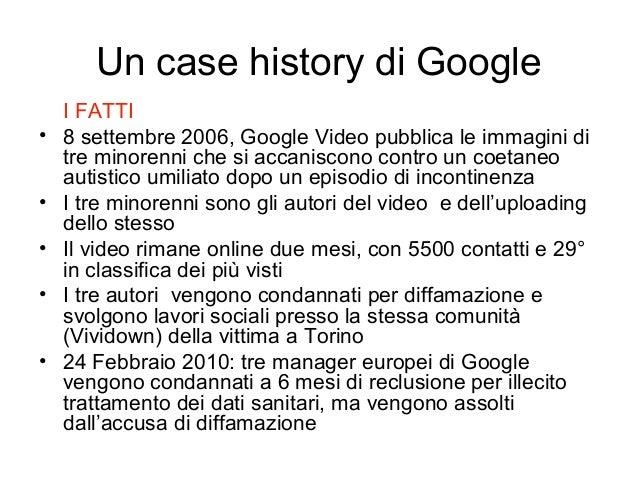 Un case history di Google I FATTI • 8 settembre 2006, Google Video pubblica le immagini di tre minorenni che si accaniscon...