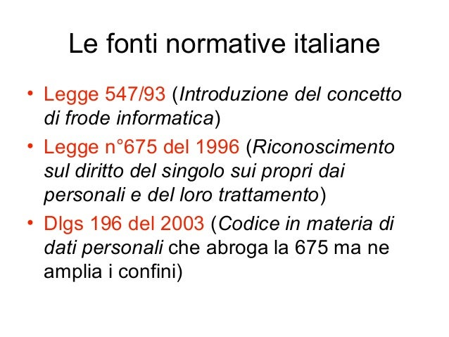 Le fonti normative italiane • Legge 547/93 (Introduzione del concetto di frode informatica) • Legge n°675 del 1996 (Ricono...