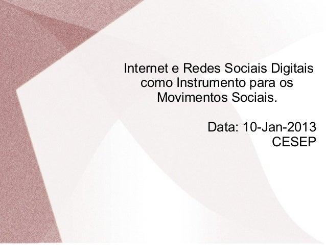Internet e Redes Sociais Digitais   como Instrumento para os      Movimentos Sociais.              Data: 10-Jan-2013      ...