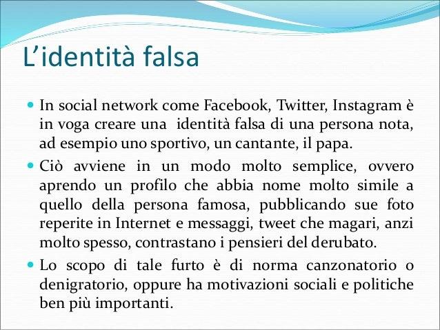L'identità falsa  In social network come Facebook, Twitter, Instagram è in voga creare una identità falsa di una persona ...