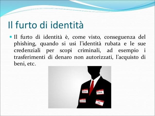 Il furto di identità  Il furto di identità è, come visto, conseguenza del phishing, quando si usi l'identità rubata e le ...