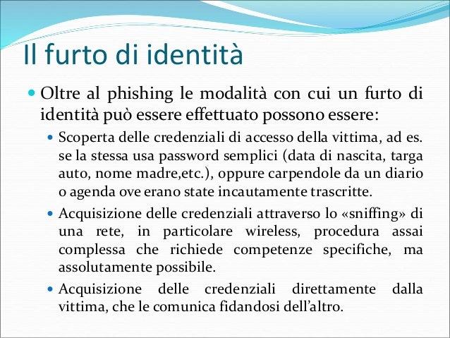 Il furto di identità  Oltre al phishing le modalità con cui un furto di identità può essere effettuato possono essere:  ...