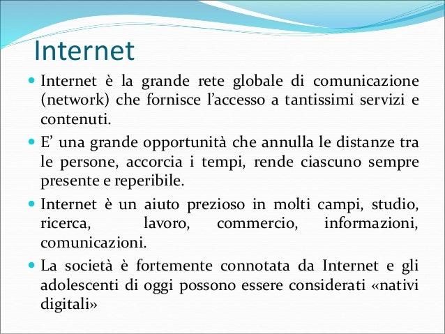 Internet  Internet è la grande rete globale di comunicazione (network) che fornisce l'accesso a tantissimi servizi e cont...