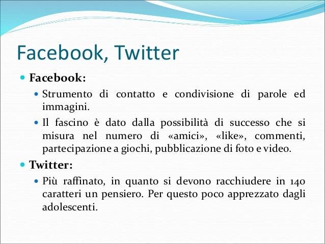 Facebook, Twitter  Facebook:  Strumento di contatto e condivisione di parole ed immagini.  Il fascino è dato dalla poss...