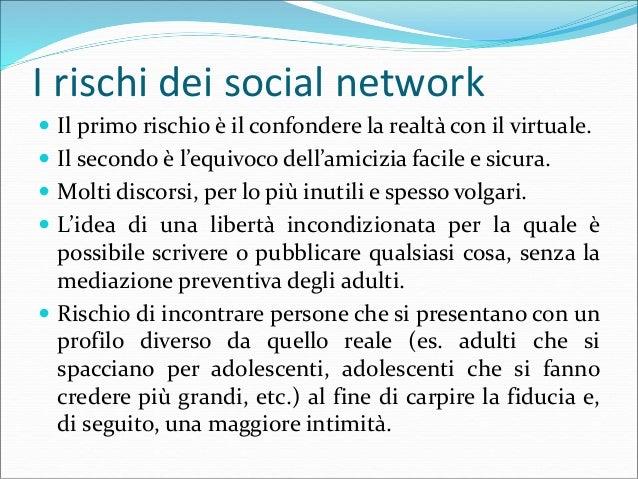 I rischi dei social network  Ai rischi primari possono associarsi:  Pedofilia: tentativo da parte di adulti, anche attra...