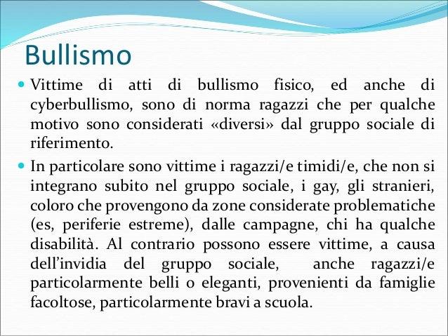 Bullismo  Il bullo/a di norma è un codardo in quanto sceglie accuratamente la vittima tra le più indifese e se posto sott...