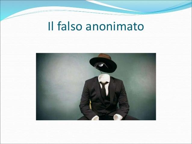 Il falso anonimato  Molti credono che Internet garantisca l'anonimato assoluto: basta non dare riferimenti, indirizzi, nu...