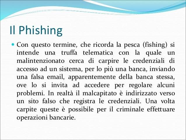 Il Phishing  Con questo termine, che ricorda la pesca (fishing) si intende una truffa telematica con la quale un malinten...