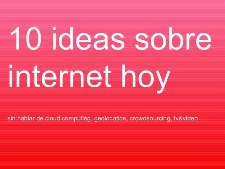 sin hablar de cloud computing, geolocation, crowdsourcing, tv&video… 10 ideas sobre internet hoy