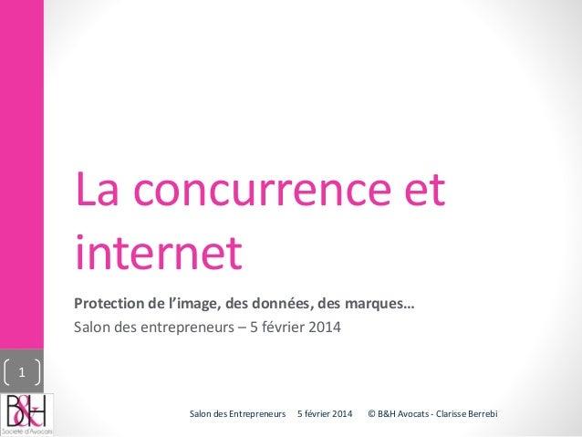 La concurrence et internet Protection de l'image, des données, des marques… Salon des entrepreneurs – 5 février 2014 5 fév...